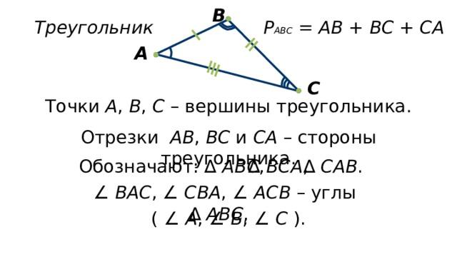 В Треугольник Р АВС = АВ + ВС + СА  А С Точки А , В , С – вершины треугольника. Отрезки АВ , ВС и СА – стороны треугольника. Обозначают: ∆ АВС , ∆ ВСА , ∆ САВ . ∠ ВАС , ∠ СВА , ∠ АСВ – углы ∆ АВС , ( ∠ А , ∠ В , ∠ С ).