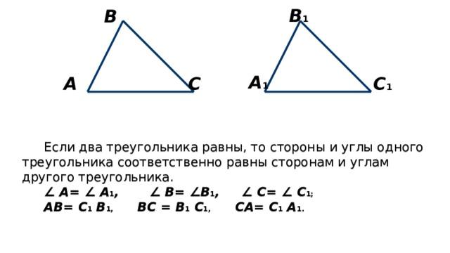В 1 В А 1 С А С 1 Если два треугольника равны, то стороны и углы одного треугольника соответственно равны сторонам и углам другого треугольника. ∠ А= ∠ А 1 , ∠ В= ∠ В 1 , ∠ С= ∠ С 1; АВ= С 1 В 1, ВС = В 1 С 1, СА= С 1 А 1.