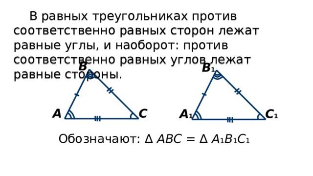 В равных треугольниках против соответственно равных сторон лежат равные углы, и наоборот: против соответственно равных углов лежат равные стороны. В В 1 С А С 1 А 1 Обозначают: ∆ АВС = ∆ А 1 В 1 С 1