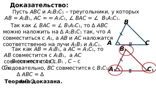 Доказательство: Пусть АВС и А 1 В 1 С 1 – треугольники, у которых АВ = А 1 В 1 , АС = = А 1 С 1 , ∠ ВАС = ∠ В 1 А 1 С 1 . В Так как ∠ ВАС = ∠ В 1 А 1 С 1 , то ∆ АВС можно наложить на ∆ А 1 В 1 С 1 так, что А совместиться с А 1 , а АВ и АС наложатся соответственно на лучи А 1 В 1 и А 1 С 1 . С А В 1 Так как АВ = А 1 В 1 , а АС = А 1 С 1 , то АВ совместится с А 1 В 1 , а АС совместится с А 1 С 1 . В совместится с В 1 , С – с С 1 . Следовательно, ВС совместится с В 1 С 1 . А 1 С 1 ∆ АВС = ∆ А 1 В 1 С 1 .  Теорема доказана.
