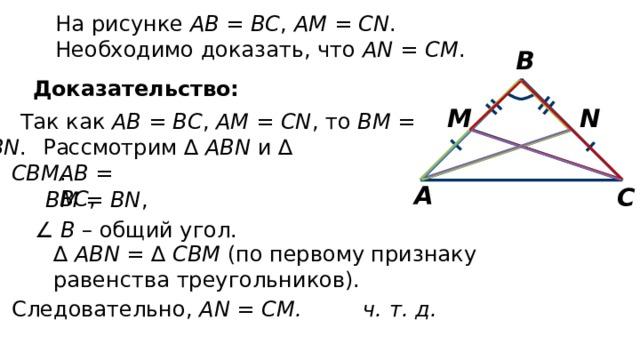 На рисунке АВ = ВС , АМ = CN . Необходимо доказать, что АN = СМ . В Доказательство: N M Так как АВ = ВС , АМ = CN , то BM = BN . Рассмотрим ∆ ABN и ∆ СВМ . АВ = ВС , А С ВМ = BN , ∠ В – общий угол. ∆ ABN = ∆ СВМ (по первому признаку равенства треугольников). Следовательно, АN = СМ. ч. т. д.