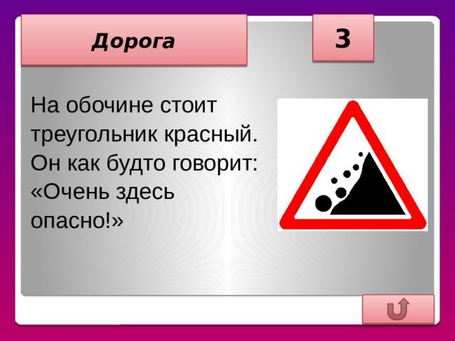 3 Дорога  На обочине стоит треугольник красный. Он как будто говорит: «Очень здесь опасно!»