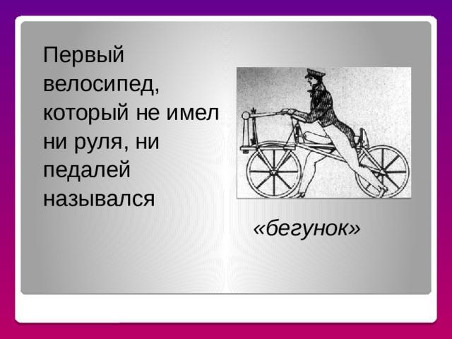 Первый велосипед, который не имел ни руля, ни педалей назывался «бегунок» ЗНАЕТЕ ЛИ, ЧТО…