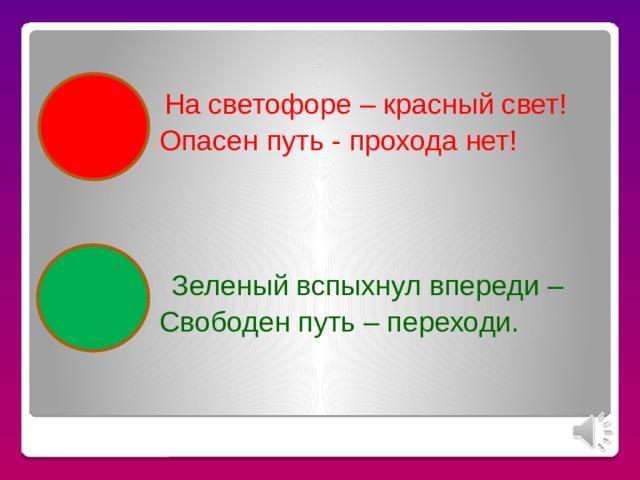 На светофоре – красный свет!    Опасен путь - прохода нет!  Зеленый вспыхнул впереди –    Свободен путь – переходи.