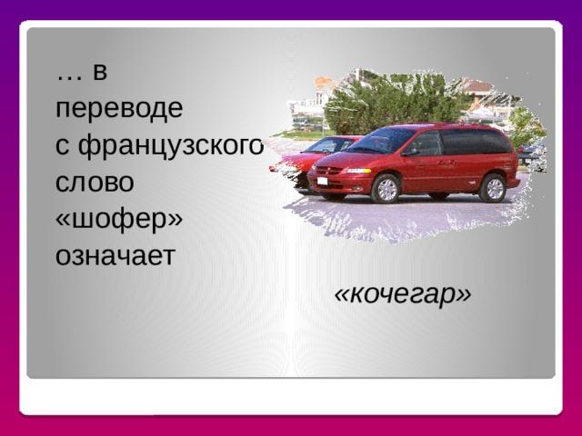 … в переводе с французского слово «шофер» означает «кочегар» ЗНАЕТЕ ЛИ ВЫ, ЧТО…