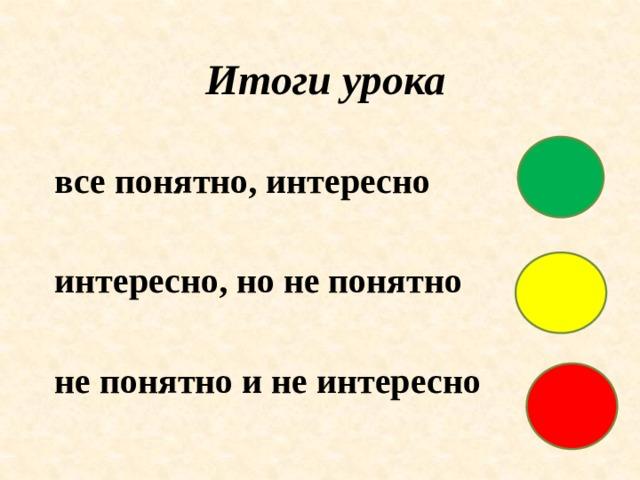 Итоги урока все понятно, интересно  интересно, но не понятно  не понятно и не интересно