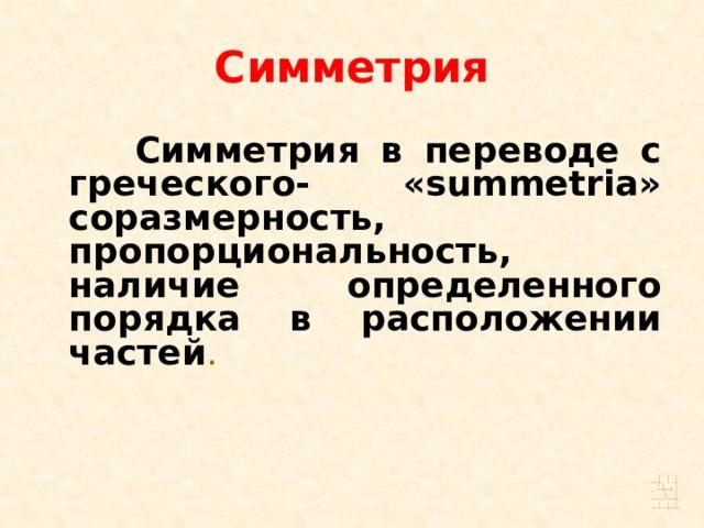 Симметрия  Симметрия в переводе с греческого- «summetria» соразмерность, пропорциональность, наличие определенного порядка в расположении частей .