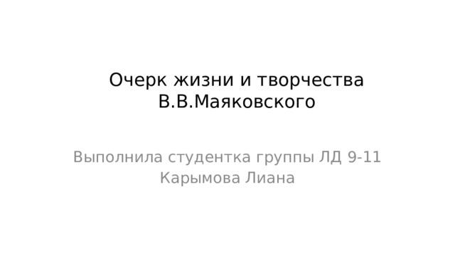 Очерк жизни и творчества В.В.Маяковского Выполнила студентка группы ЛД 9-11 Карымова Лиана