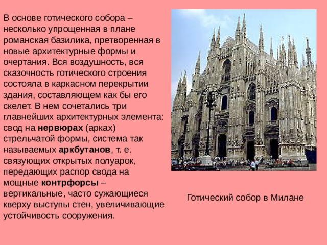 В основе готического собора – несколько упрощенная в плане романская базилика, претворенная в новые архитектурные формы и очертания. Вся воздушность, вся сказочность готического строения состояла в каркасном перекрытии здания, составляющем как бы его скелет. В нем сочетались три главнейших архитектурных элемента: свод на нервюрах (арках) стрельчатой формы, система так называемых аркбутанов , т. е. связующих открытых полуарок, передающих распор свода на мощные контрфорсы – вертикальные, часто сужающиеся кверху выступы стен, увеличивающие устойчивость сооружения. Готический собор в Милане