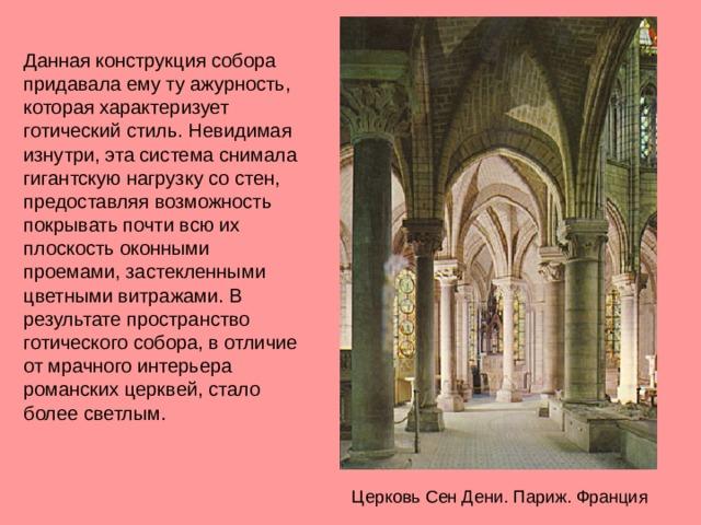 Данная конструкция собора придавала ему ту ажурность, которая характеризует готический стиль. Невидимая изнутри, эта система снимала гигантскую нагрузку со стен, предоставляя возможность покрывать почти всю их плоскость оконными проемами, застекленными цветными витражами. В результате пространство готического собора, в отличие от мрачного интерьера романских церквей, стало более светлым. Церковь Сен Дени. Париж. Франция
