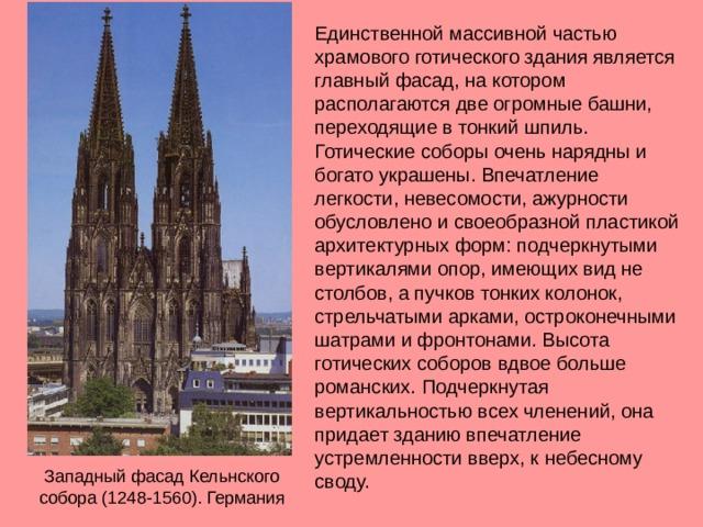 Единственной массивной частью храмового готического здания является главный фасад, на котором располагаются две огромные башни, переходящие в тонкий шпиль. Готические соборы очень нарядны и богато украшены. Впечатление легкости, невесомости, ажурности обусловлено и своеобразной пластикой архитектурных форм: подчеркнутыми вертикалями опор, имеющих вид не столбов, а пучков тонких колонок, стрельчатыми арками, остроконечными шатрами и фронтонами. Высота готических соборов вдвое больше романских. Подчеркнутая вертикальностью всех членений, она придает зданию впечатление устремленности вверх, к небесному своду. Западный фасад Кельнского собора (1248-1560). Германия