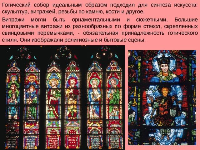 Готический собор идеальным образом подходил для синтеза искусств: скульптур, витражей, резьбы по камню, кости и другое. Витражи могли быть орнаментальными и сюжетными. Большие многоцветные витражи из разнообразных по форме стекол, скрепленных свинцовыми перемычками, - обязательная принадлежность готического стиля. Они изображали религиозные и бытовые сцены.
