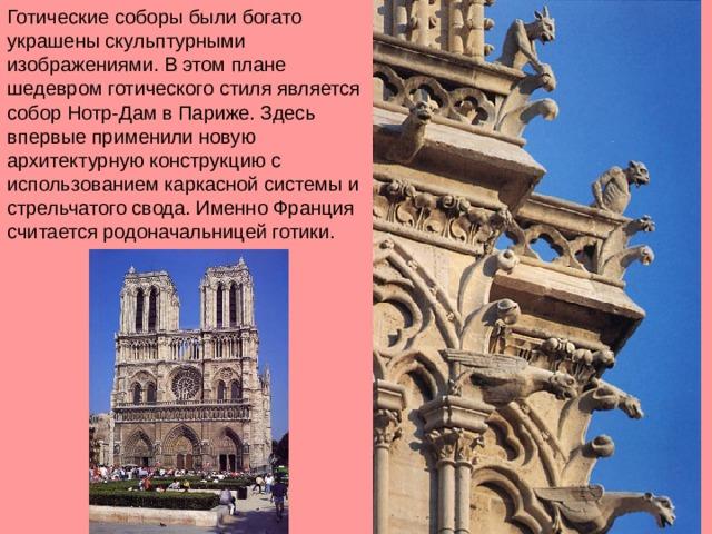Готические соборы были богато украшены скульптурными изображениями. В этом плане шедевром готического стиля является собор Нотр-Дам в Париже. Здесь впервые применили новую архитектурную конструкцию с использованием каркасной системы и стрельчатого свода. Именно Франция считается родоначальницей готики.