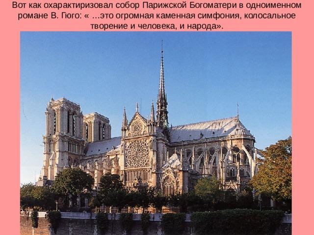 Вот как охарактиризовал собор Парижской Богоматери в одноименном романе В. Гюго: « …это огромная каменная симфония, колосальное творение и человека, и народа».