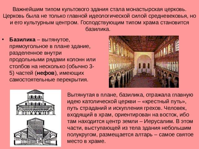 Важнейшим типом культового здания стала монастырская церковь. Церковь была не только главной идеологической силой средневековья, но и его культурным центром. Господствующим типом храма становится базилика. Базилика – вытянутое, прямоугольное в плане здание, разделенное внутри продольными рядами колонн или столбов на несколько (обычно 3-5) частей ( нефов ), имеющих самостоятельные перекрытия. Вытянутая в плане, базилика, отражала главную идею католической церкви – «крестный путь», путь страданий и искупления грехов. Человек, входящий в храм, ориентирован на восток, ибо там находится центр земли – Иерусалим. В этом части, выступающей из тела здания небольшим полукругом, размещается алтарь – самое святое место в храме.