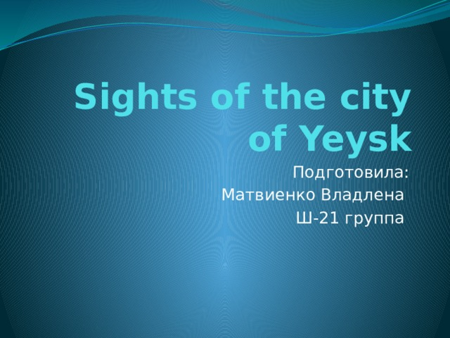 Sights of the city of Yeysk Подготовила: Матвиенко Владлена Ш-21 группа