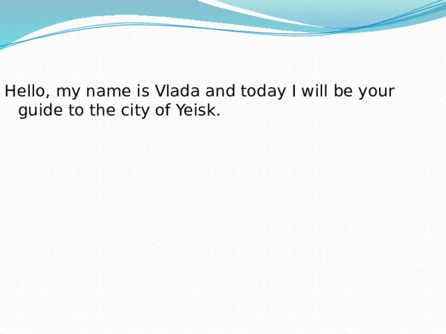 Hello, my name is Vladа and today I will be your guide to the city of Yeisk.