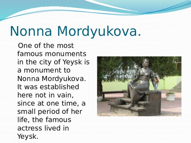 Nonna Mordyukova.  One of the most famous monuments in the city of Yeysk is a monument to Nonna Mordyukova. It was established here not in vain, since at one time, a small period of her life, the famous actress lived in Yeysk.