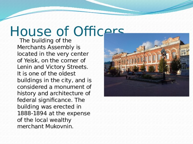 House of Officers  The building of the Merchants Assembly is located in the very center of Yeisk, on the corner of Lenin and Victory Streets. It is one of the oldest buildings in the city, and is considered a monument of history and architecture of federal significance. The building was erected in 1888-1894 at the expense of the local wealthy merchant Mukovnin.