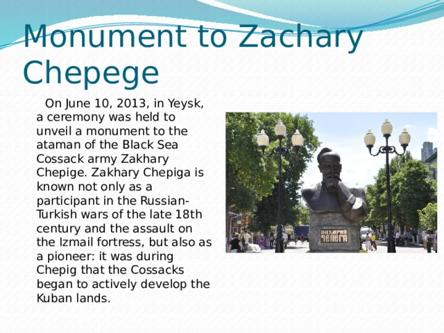 Monument to Zachary Chepege  On June 10, 2013, in Yeysk, a ceremony was held to unveil a monument to the ataman of the Black Sea Cossack army Zakhary Chepige. Zakhary Chepiga is known not only as a participant in the Russian-Turkish wars of the late 18th century and the assault on the Izmail fortress, but also as a pioneer: it was during Chepig that the Cossacks began to actively develop the Kuban lands.