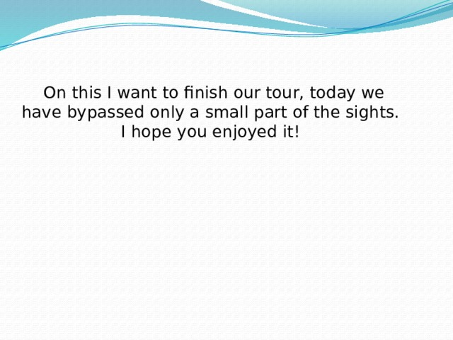 On this I want to finish our tour, today we have bypassed only a small part of the sights. I hope you enjoyed it!