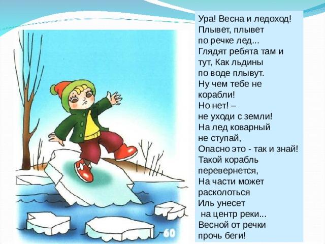 Ура! Весна и ледоход! Плывет, плывет по речке лед... Глядят ребята там и тут, Как льдины по воде плывут. Ну чем тебе не корабли! Но нет! – не уходи с земли! На лед коварный не ступай, Опасно это - так и знай! Такой корабль перевернется, На части может расколоться Иль унесет  на центр реки... Весной от речки прочь беги!