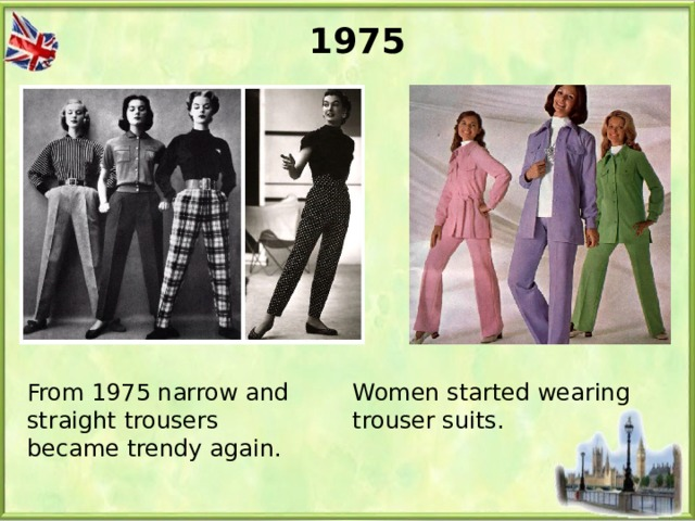 1975 From 1975 narrow and straight trousers became trendy again. Women started wearing trouser suits.