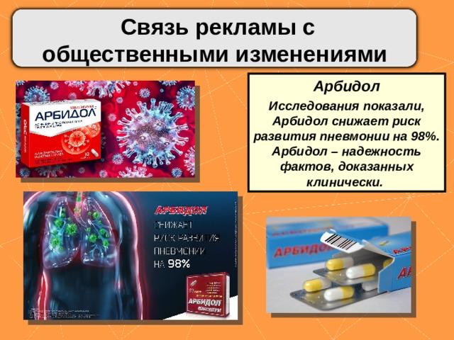 Связь рекламы с общественными изменениями Арбидол Исследования показали, Арбидол снижает риск развития пневмонии на 98%. Арбидол – надежность фактов, доказанных клинически.