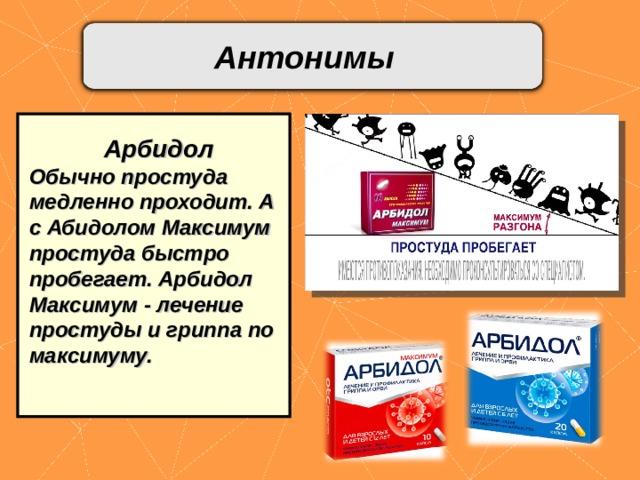 Антонимы    Арбидол Обычно простуда медленно проходит. А с Абидолом Максимум простуда быстро пробегает. Арбидол Максимум - лечение простуды и гриппа по максимуму.