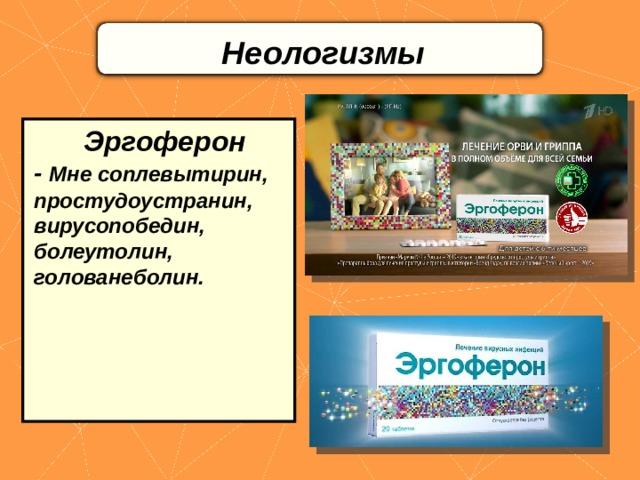 Неологизмы    Эргоферон - Мне соплевытирин, простудоустранин, вирусопобедин, болеутолин, голованеболин.
