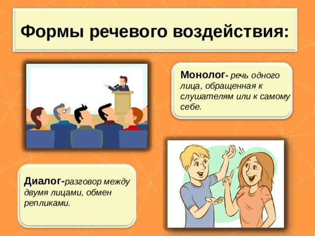 Формы речевого воздействия: Монолог -  речь одного лица, обращенная к слушателям или к самому себе. Диалог- разговор между двумя лицами, обмен репликами.
