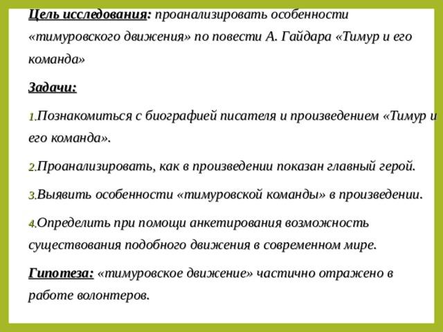 Цель исследования : проанализировать особенности «тимуровского движения» по повести А. Гайдара «Тимур и его команда» Задачи: Познакомиться с биографией писателя и произведением «Тимур и его команда». Проанализировать, как в произведении показан главный герой. Выявить особенности «тимуровской команды» в произведении. Определить при помощи анкетирования возможность существования подобного движения в современном мире. Гипотеза: «тимуровское движение» частично отражено в работе волонтеров.