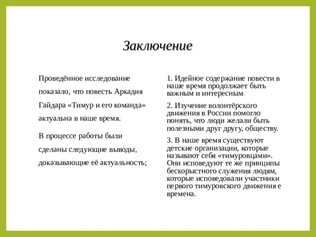 Заключение Проведённое исследование показало, что повесть Аркадия Гайдара «Тимур и его команда» актуальна в наше время. В процессе работы были сделаны следующие выводы, доказывающие её актуальность; 1. Идейное содержание повести в наше время продолжает быть важным и интересным . 2. Изучение волонтёрского движения в России помогло понять, что люди желали быть полезными друг другу, обществу. 3. В наше время существуют детские организации, которые называют себя «тимуровцами». Они исповедуют те же принципы бескорыстного служения людям, которые исповедовали участники первого тимуровского движения е времена.