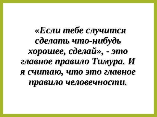 «Если тебе случится сделать что-нибудь хорошее, сделай», - это главное правило Тимура. И я считаю, что это главное правило человечности.