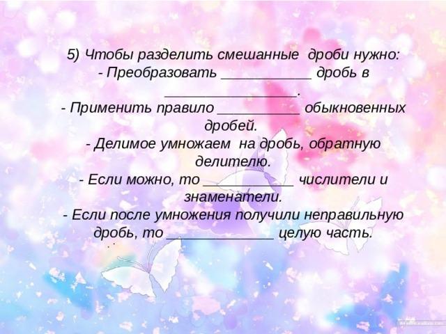 5) Чтобы разделить смешанные дроби нужно: - Преобразовать ___________ дробь в ________________. - Применить правило __________ обыкновенных дробей. - Делимое умножаем на дробь, обратную делителю. - Если можно, то ___________ числители и знаменатели. - Если после умножения получили неправильную дробь, то _____________ целую часть. . .