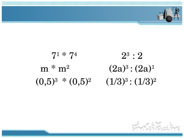 7 1 * 7 4 2 3 : 2  m * m 2 (2a) 3 : (2a) 1  (0,5) 3 * (0,5) 2 (1/3) 3 : (1/3) 2