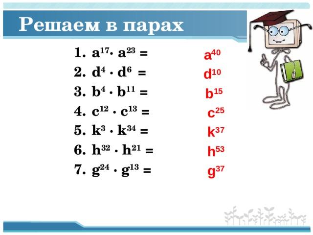 Решаем в парах а 17 ·  а 23 = d 4 · d 6 = b 4 · b 11 = c 12 · c 13 = k 3 · k 34 = h 32 · h 21 = g 24 · g 13 =  а 40  d 10  b 15  c 25  k 37  h 53  g 37