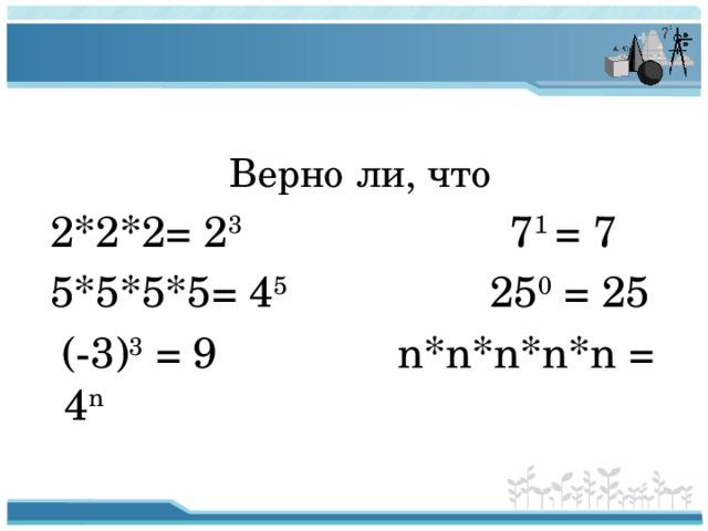 Верно ли, что  2*2*2= 2 3 7 1 = 7  5*5*5*5= 4 5 25 0 = 25  (-3) 3 = 9 n*n*n*n*n = 4 n