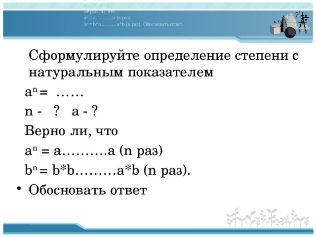 Сформулируйте определение степени с натуральным показателем a n = …… n - ? a - ? Верно ли, что a n = a ……… .a (n раз) b n = b*b ……… a*b (n раз). Обосновать ответ  Сформулируйте определение степени с натуральным показателем  a n = ……  n - ? a - ?  Верно ли, что  a n = a……….a (n раз)  b n = b*b………a*b (n раз).
