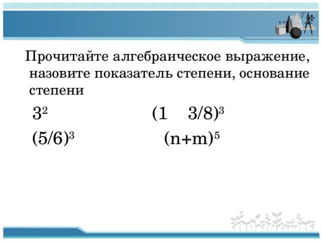 Прочитайте алгебраическое выражение, назовите показатель степени, основание степени  3 2 (1 3/8) 3  (5/6) 3 (n+m) 5