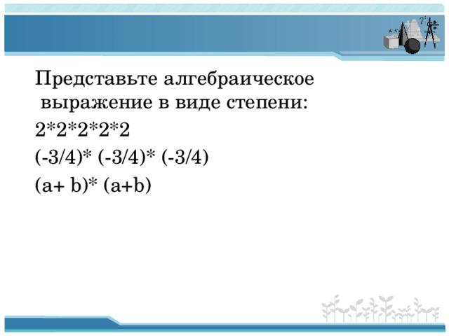 Представьте алгебраическое выражение в виде степени:  2*2*2*2*2  (-3/4)* (-3/4)* (-3/4)  (a+ b)* (a+b)