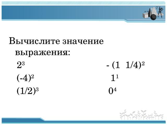 Вычислите значение выражения:  2 3 - (1 1/4) 2  (-4) 2 1 1  (1/2) 3 0 4