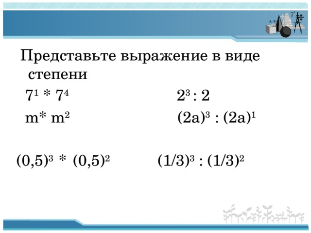 Представьте выражение в виде степени  7 1 * 7 4 2 3 : 2  m* m 2 (2a) 3 : (2a) 1  (0,5) 3 *  (0,5) 2 (1/3) 3 : (1/3) 2