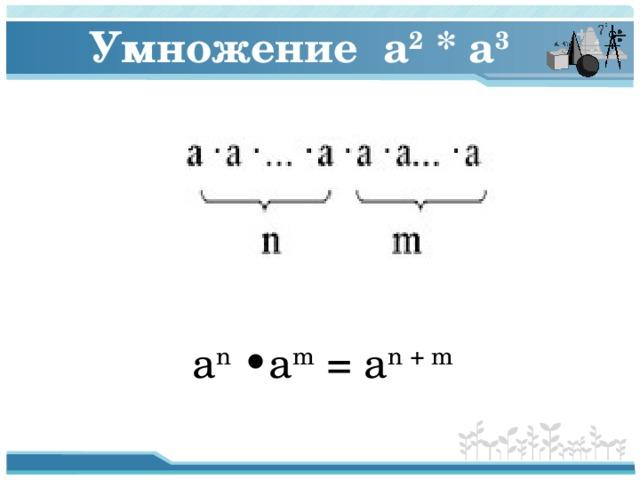 Умножение a 2 * a 3   a n •a m = a n + m