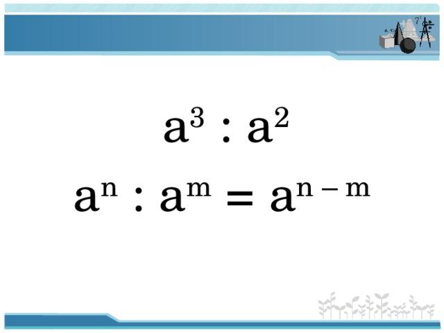 a 3 : a 2 a n : a m = a n – m