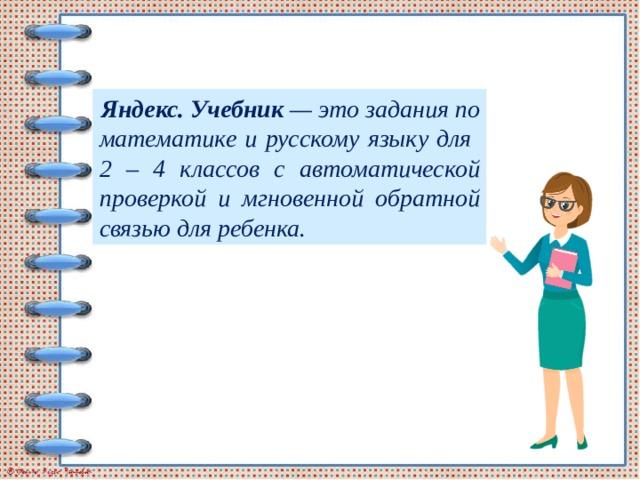 Яндекс. Учебник — это задания по математике и русскому языку для 2 – 4 классов с автоматической проверкой и мгновенной обратной связью для ребенка.