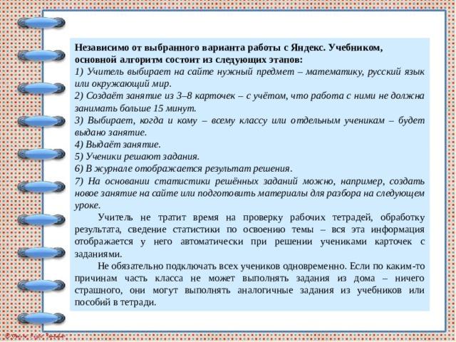 Независимо от выбранного варианта работы с Яндекс. Учебником, основной алгоритм состоит из следующих этапов: 1) Учитель выбирает на сайте нужный предмет – математику, русский язык или окружающий мир. 2) Создаёт занятие из 3–8 карточек – с учётом, что работа с ними не должна занимать больше 15 минут. 3) Выбирает, когда и кому – всему классу или отдельным ученикам – будет выдано занятие. 4) Выдаёт занятие. 5) Ученики решают задания. 6) В журнале отображается результат решения. 7) На основании статистики решённых заданий можно, например, создать новое занятие на сайте или подготовить материалы для разбора на следующем уроке. Учитель не тратит время на проверку рабочих тетрадей, обработку результата, сведение статистики по освоению темы – вся эта информация отображается у него автоматически при решении учениками карточек с заданиями. Не обязательно подключать всех учеников одновременно. Если по каким-то причинам часть класса не может выполнять задания из дома – ничего страшного, они могут выполнять аналогичные задания из учебников или пособий в тетради.