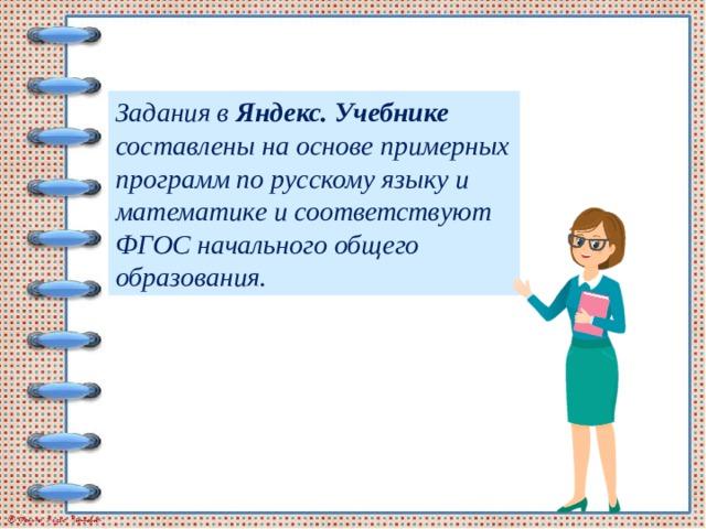 Задания в Яндекс. Учебнике составлены на основе примерных программ по русскому языку и математике и соответствуют ФГОС начального общего образования.