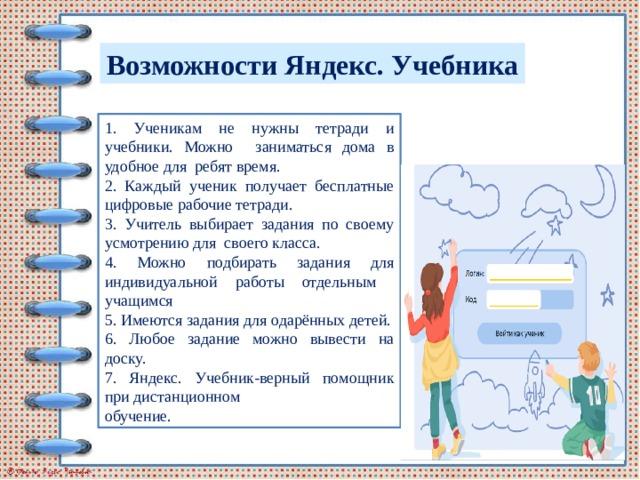 Возможности Яндекс. Учебника 1. Ученикам не нужны тетради и учебники. Можно заниматься дома в удобное для ребят время. 2. Каждый ученик получает бесплатные цифровые рабочие тетради. 3. Учитель выбирает задания по своему усмотрению для своего класса. 4. Можно подбирать задания для индивидуальной работы отдельным учащимся 5. Имеются задания для одарённых детей. 6. Любое задание можно вывести на доску. 7. Яндекс. Учебник-верный помощник при дистанционном обучение.