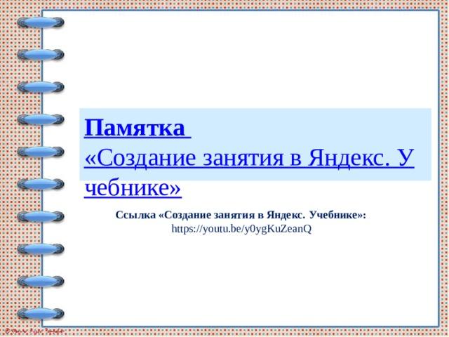 Памятка «Создание занятия в Яндекс. Учебнике» Ссылка «Создание занятия в Яндекс. Учебнике»: https://youtu.be/y0ygKuZeanQ